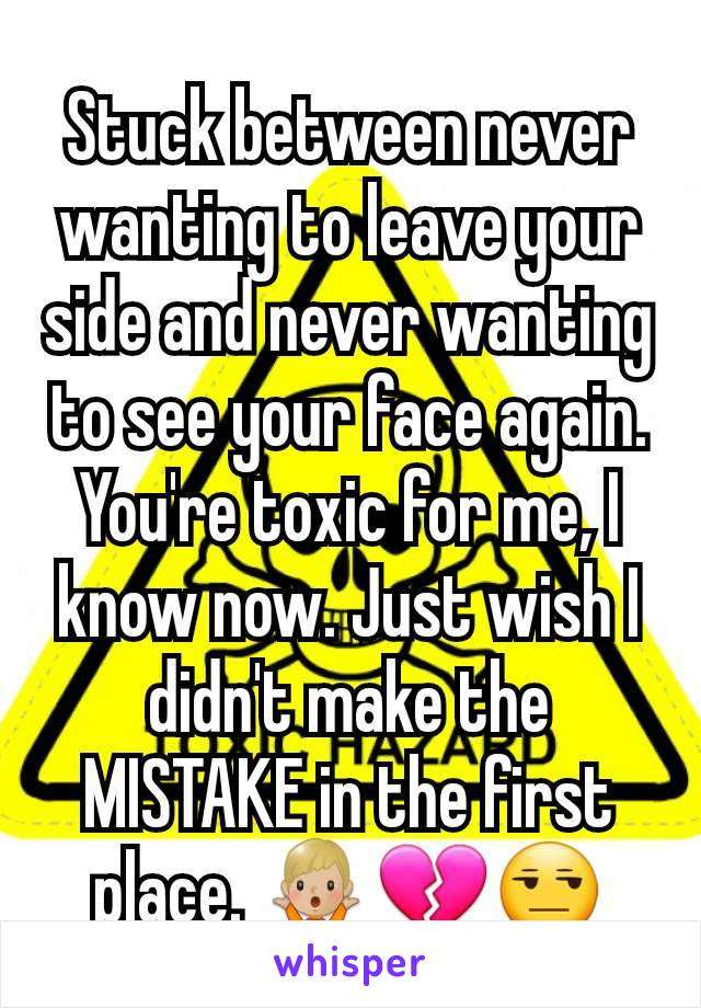 Stuck between never wanting to leave your side and never wanting to see your face again. You're toxic for me, I know now. Just wish I didn't make the MISTAKE in the first place. 🤷🏼♂️💔😒