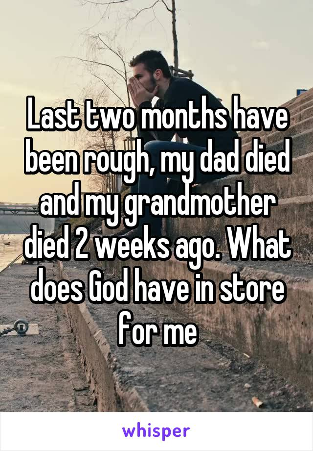 Last two months have been rough, my dad died and my grandmother died 2 weeks ago. What does God have in store for me