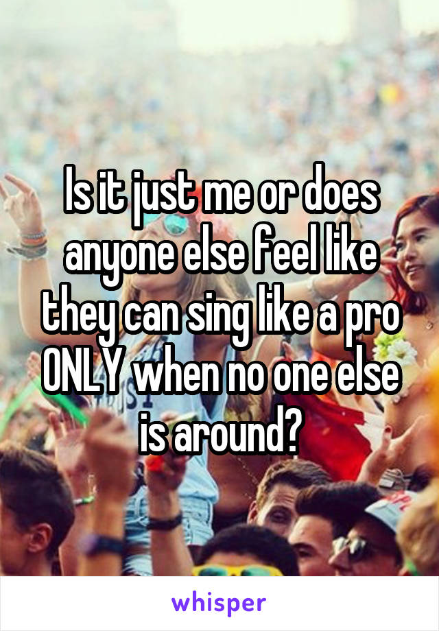 Is it just me or does anyone else feel like they can sing like a pro ONLY when no one else is around?