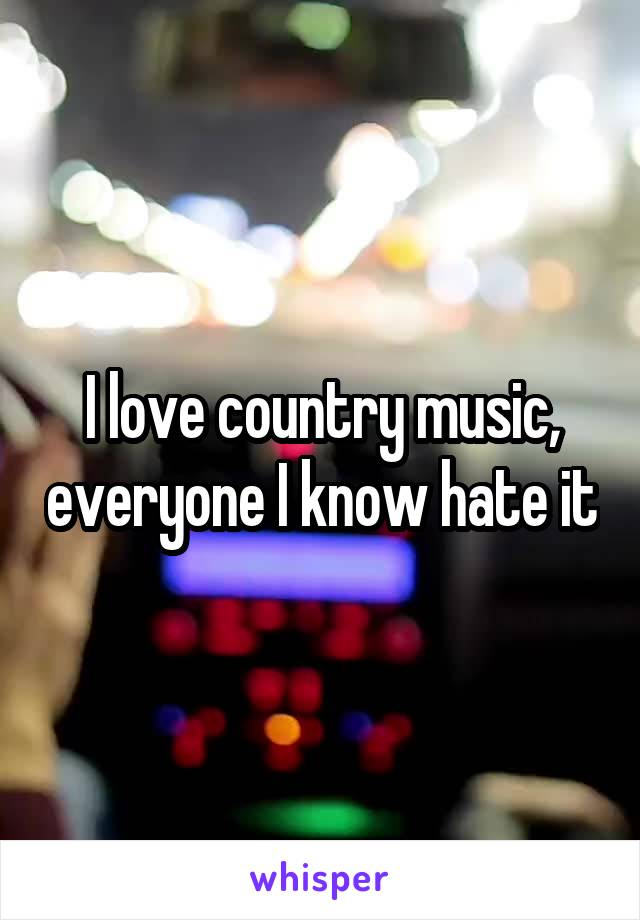 I love country music, everyone I know hate it