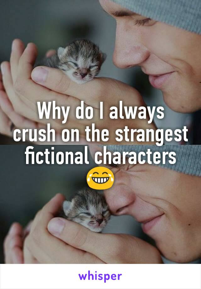 Why do I always crush on the strangest fictional characters 😂
