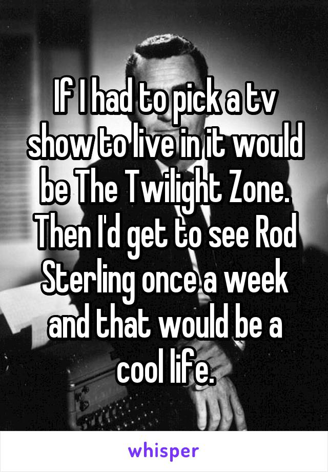 If I had to pick a tv show to live in it would be The Twilight Zone. Then I'd get to see Rod Sterling once a week and that would be a cool life.