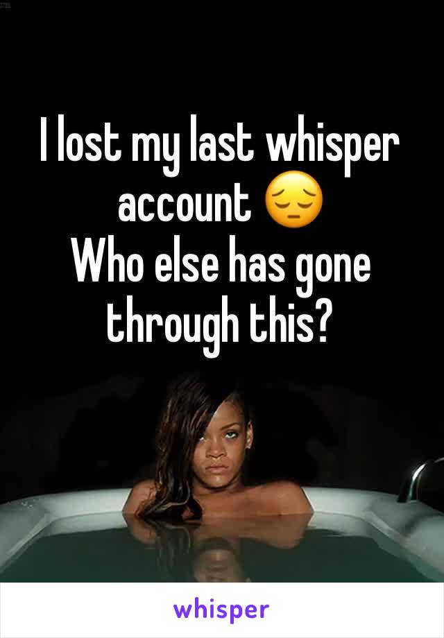I lost my last whisper account 😔 Who else has gone through this?
