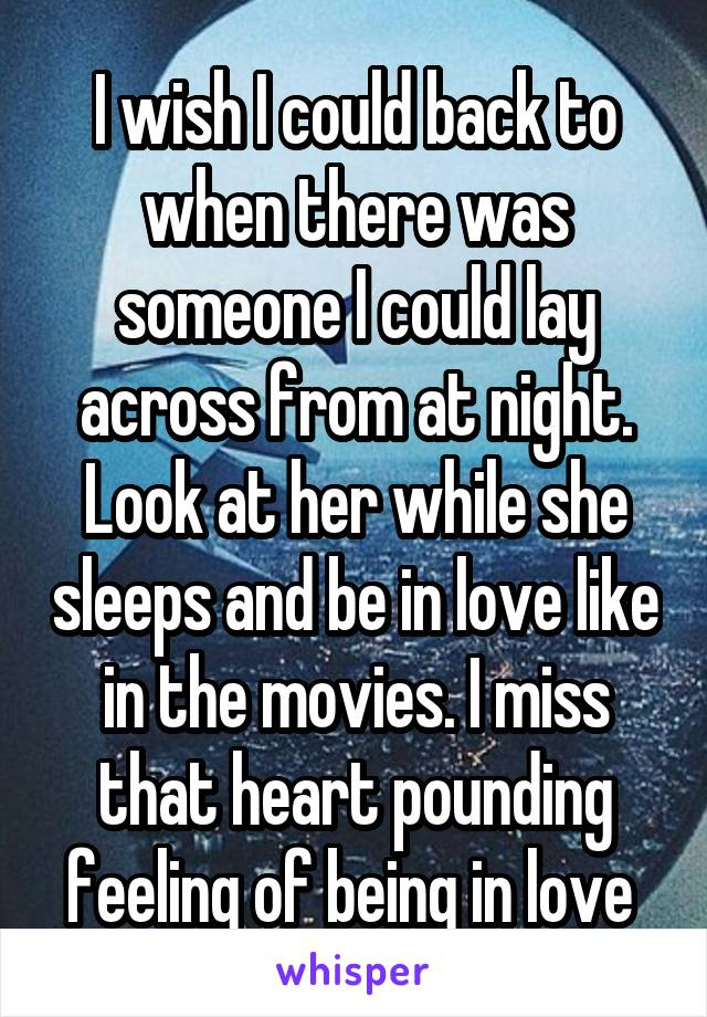 I wish I could back to when there was someone I could lay across from at night. Look at her while she sleeps and be in love like in the movies. I miss that heart pounding feeling of being in love