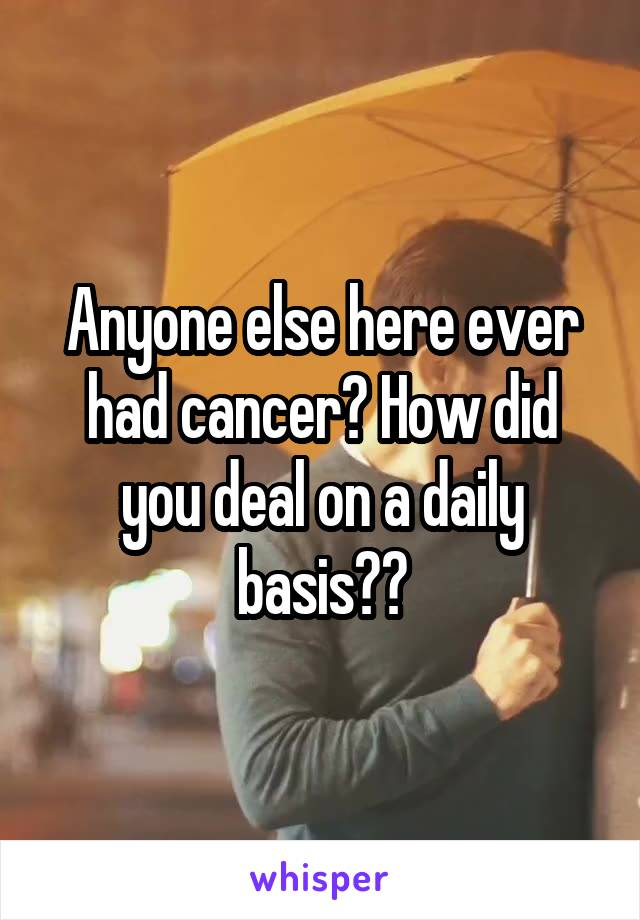 Anyone else here ever had cancer? How did you deal on a daily basis??