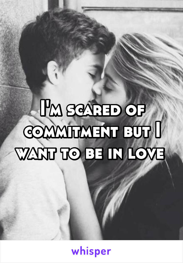 I'm scared of commitment but I want to be in love