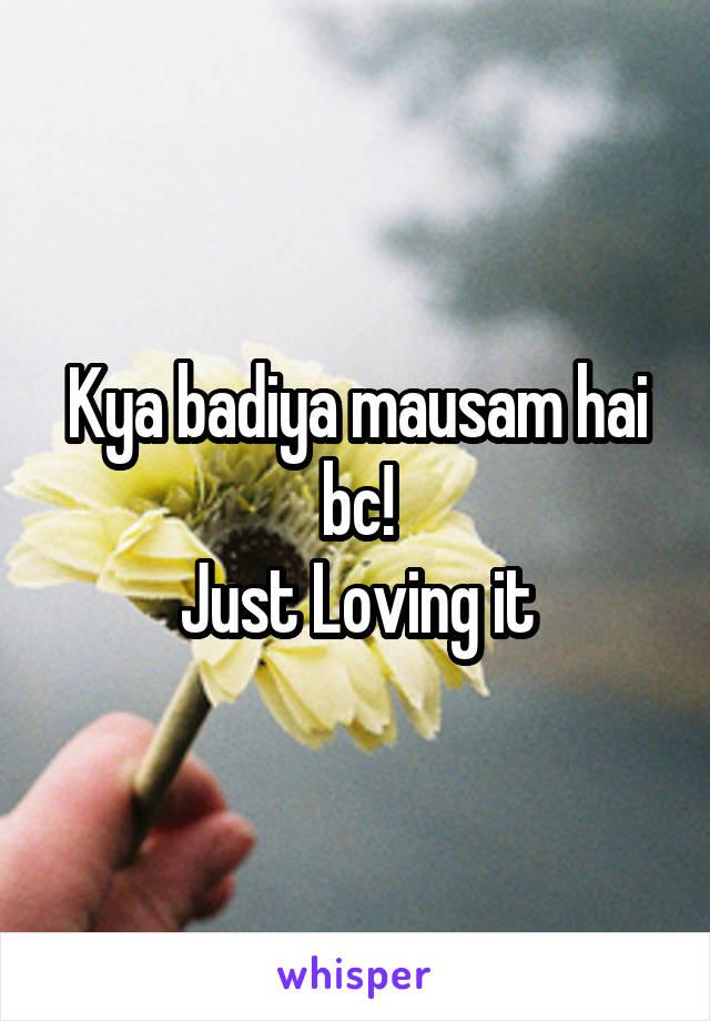 Kya badiya mausam hai bc! Just Loving it