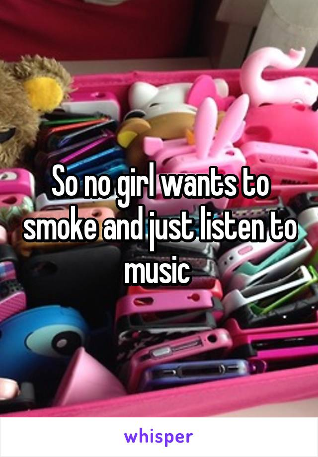 So no girl wants to smoke and just listen to music