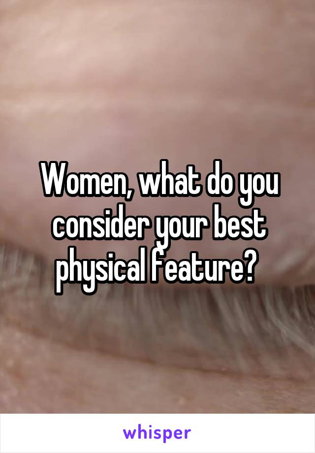 Women, what do you consider your best physical feature?