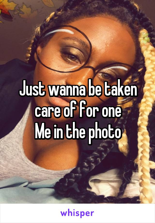 Just wanna be taken care of for one Me in the photo