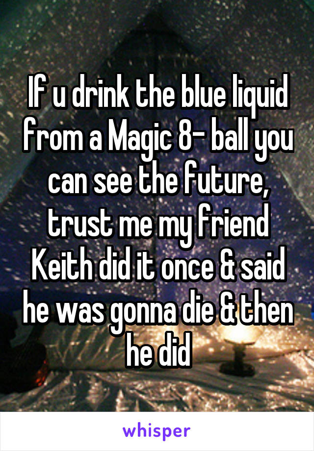 If u drink the blue liquid from a Magic 8- ball you can see the future, trust me my friend Keith did it once & said he was gonna die & then he did