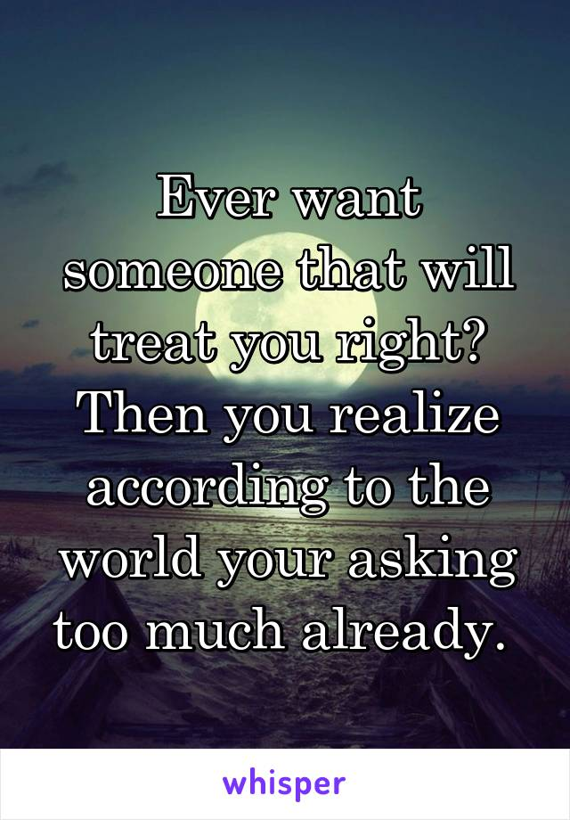 Ever want someone that will treat you right? Then you realize according to the world your asking too much already.
