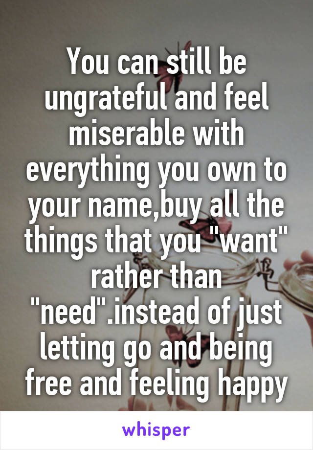 """You can still be ungrateful and feel miserable with everything you own to your name,buy all the things that you """"want"""" rather than """"need"""".instead of just letting go and being free and feeling happy"""