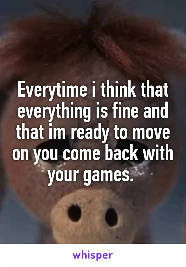Everytime i think that everything is fine and that im ready to move on you come back with your games.