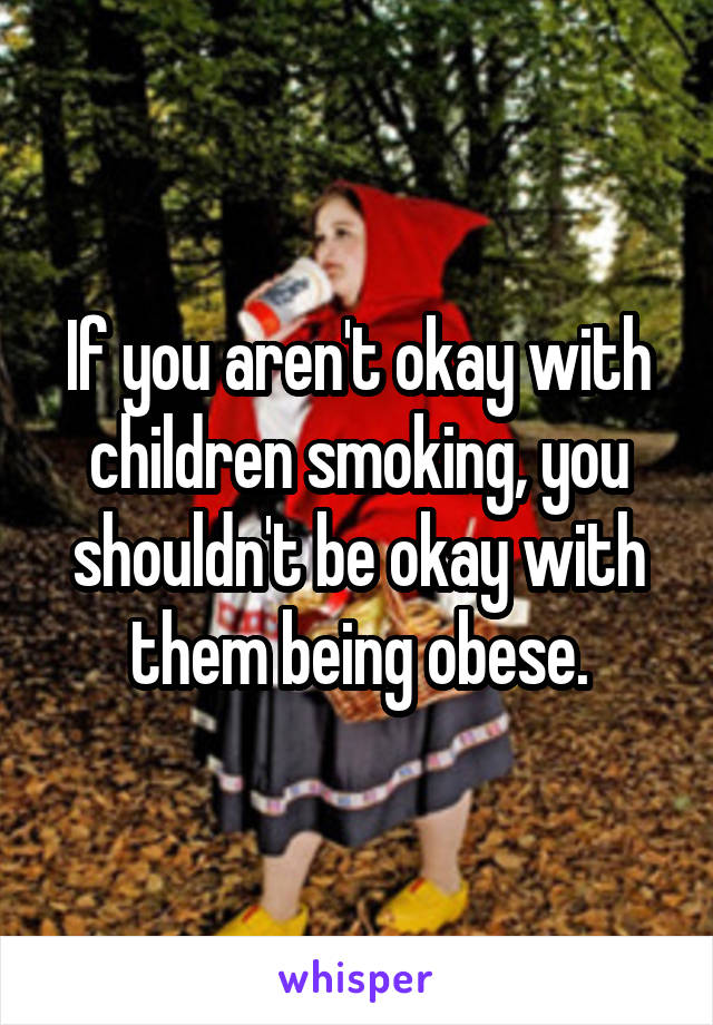 If you aren't okay with children smoking, you shouldn't be okay with them being obese.