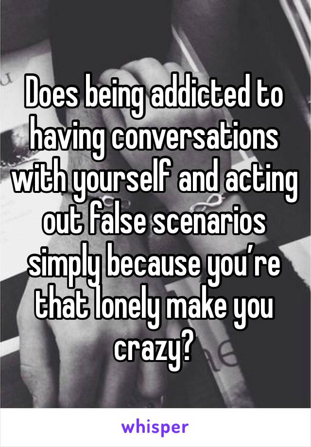 Does being addicted to having conversations with yourself and acting out false scenarios simply because you're that lonely make you crazy?
