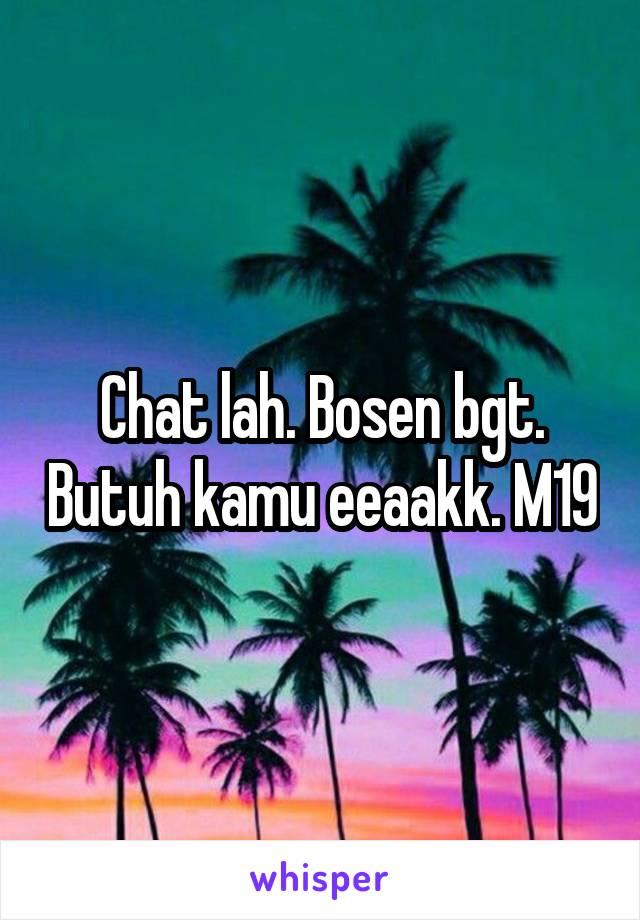 Chat lah. Bosen bgt. Butuh kamu eeaakk. M19
