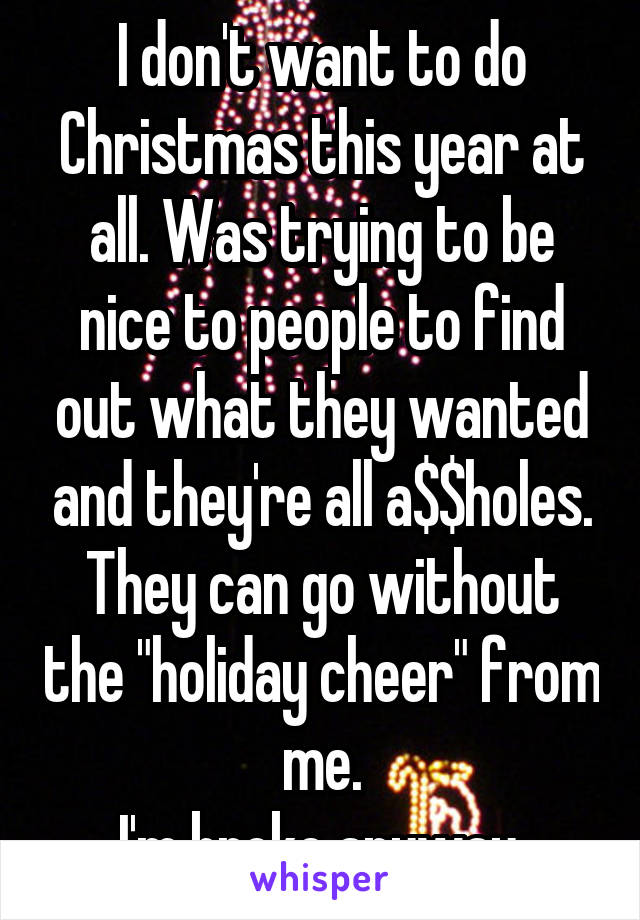 "I don't want to do Christmas this year at all. Was trying to be nice to people to find out what they wanted and they're all a$$holes. They can go without the ""holiday cheer"" from me. I'm broke anyway."