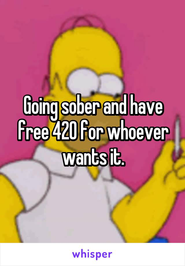 Going sober and have free 420 for whoever wants it.
