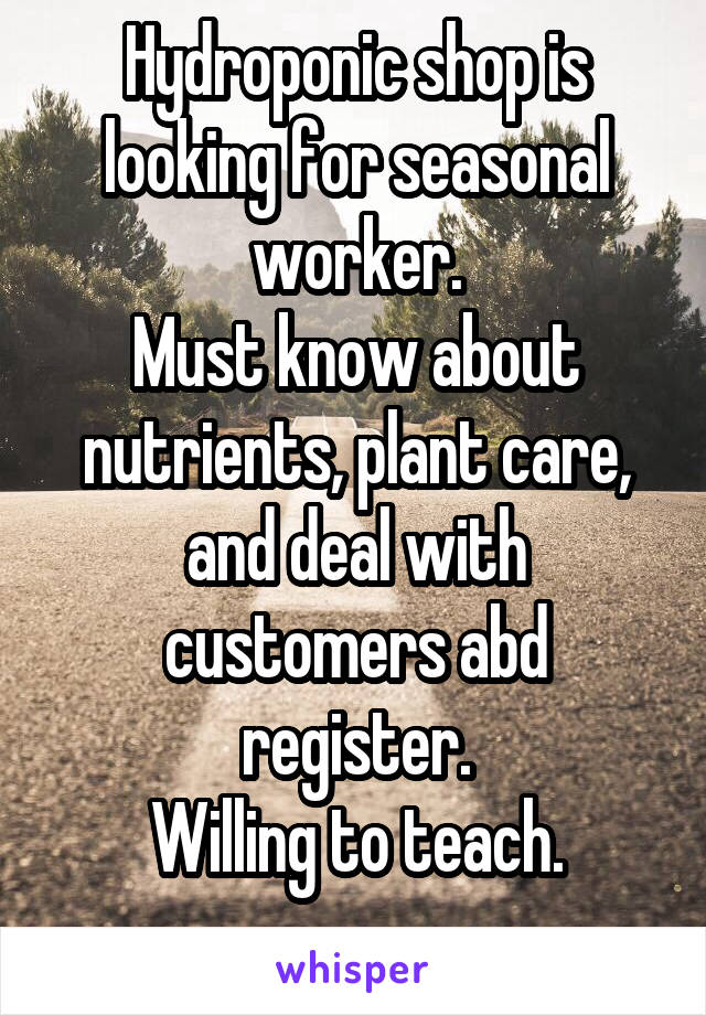 Hydroponic shop is looking for seasonal worker. Must know about nutrients, plant care, and deal with customers abd register. Willing to teach.