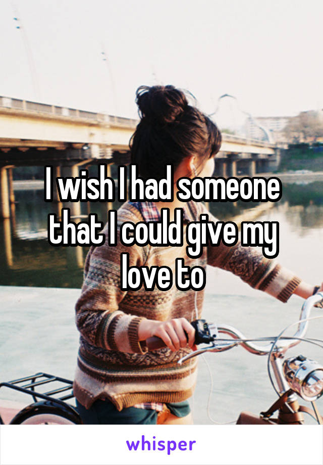 I wish I had someone that I could give my love to