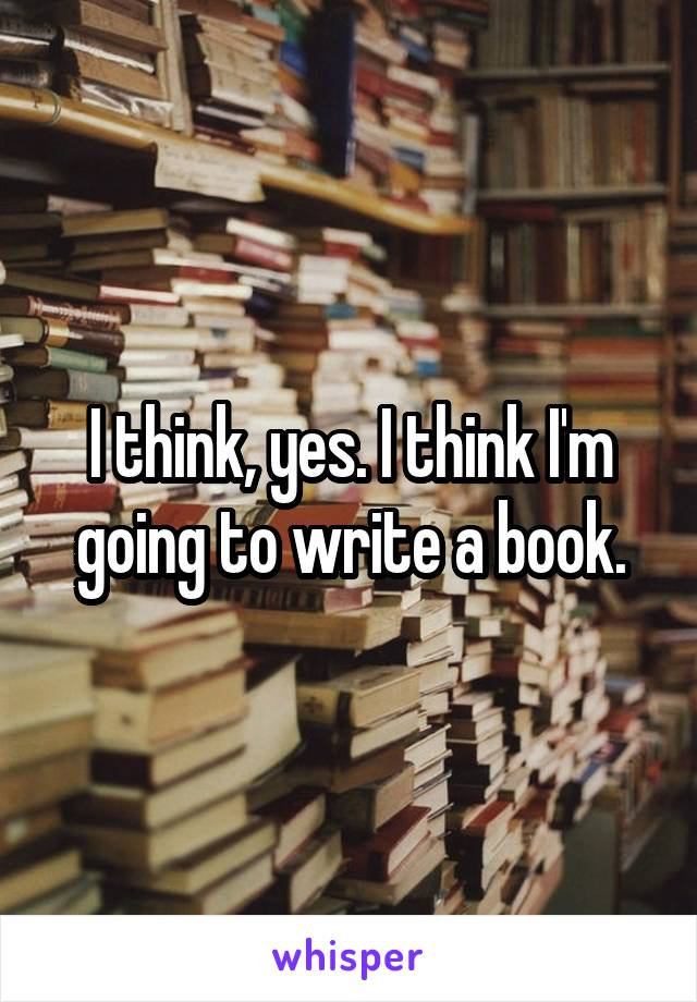 I think, yes. I think I'm going to write a book.