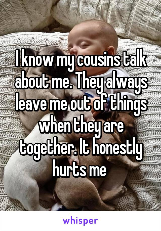 I know my cousins talk about me. They always leave me out of things when they are together. It honestly hurts me