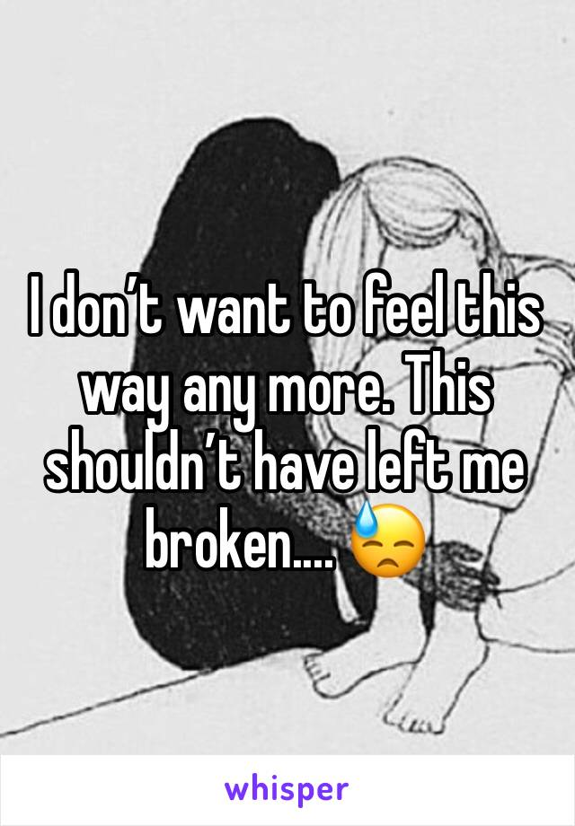 I don't want to feel this way any more. This shouldn't have left me broken.... 😓