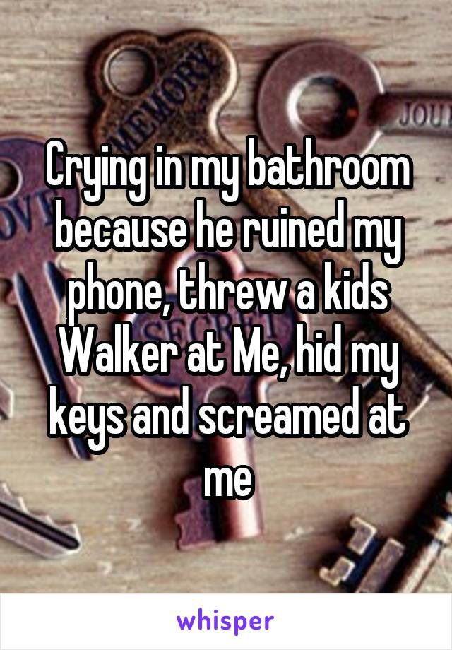 Crying in my bathroom because he ruined my phone, threw a kids Walker at Me, hid my keys and screamed at me