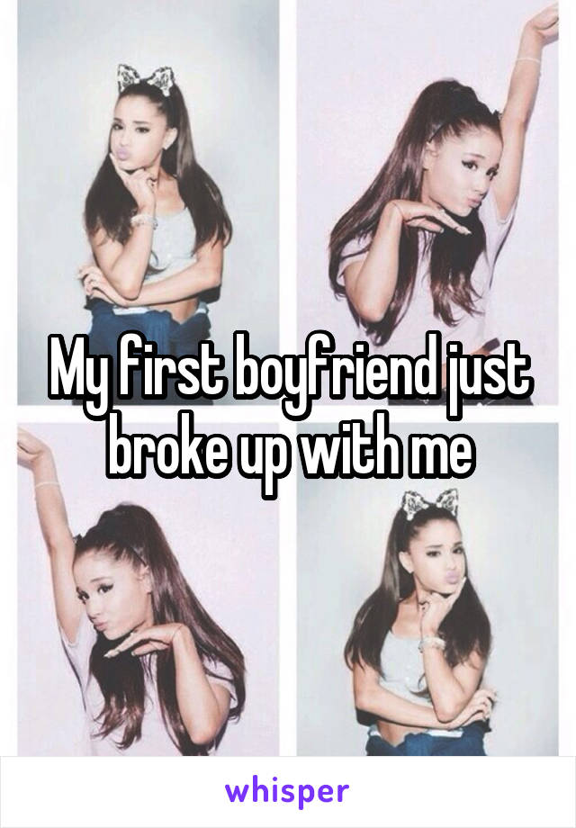 My first boyfriend just broke up with me