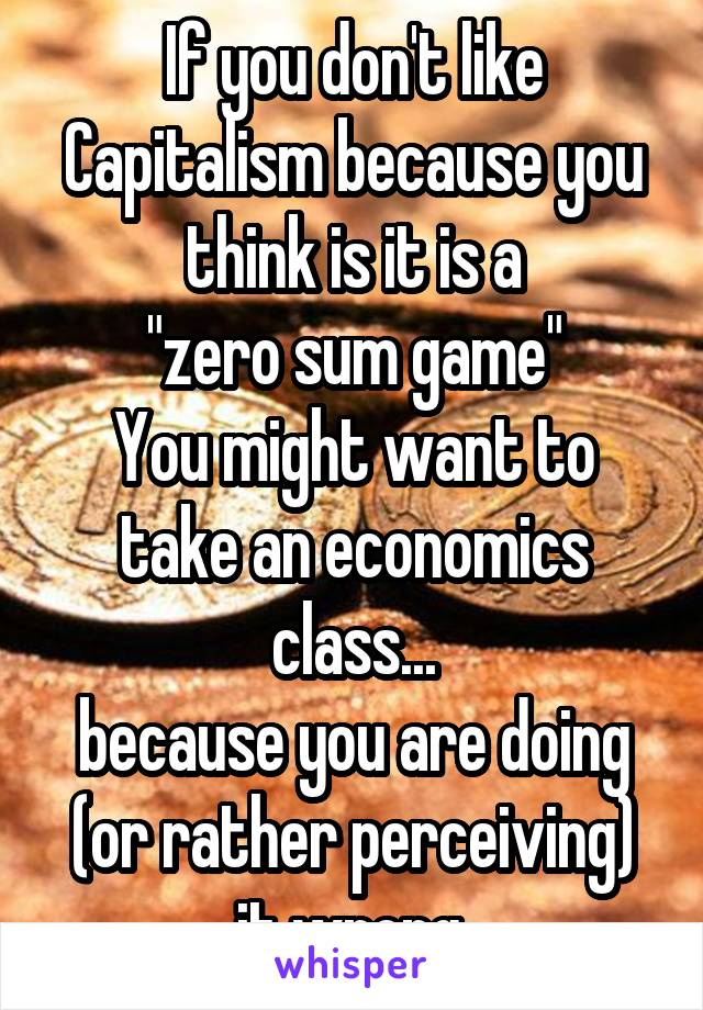 """If you don't like Capitalism because you think is it is a """"zero sum game"""" You might want to take an economics class... because you are doing (or rather perceiving) it wrong."""