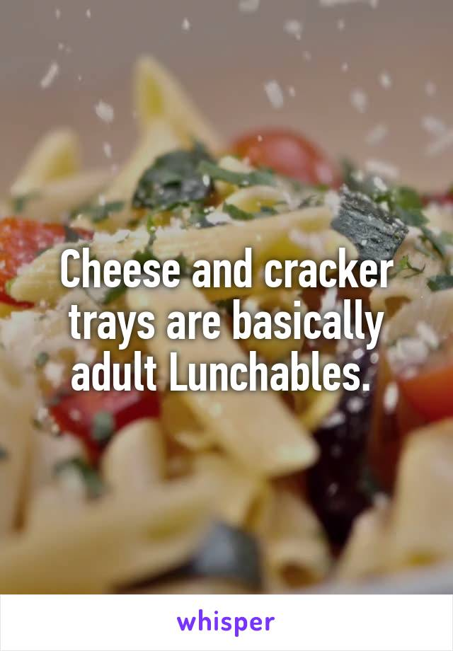 Cheese and cracker trays are basically adult Lunchables.