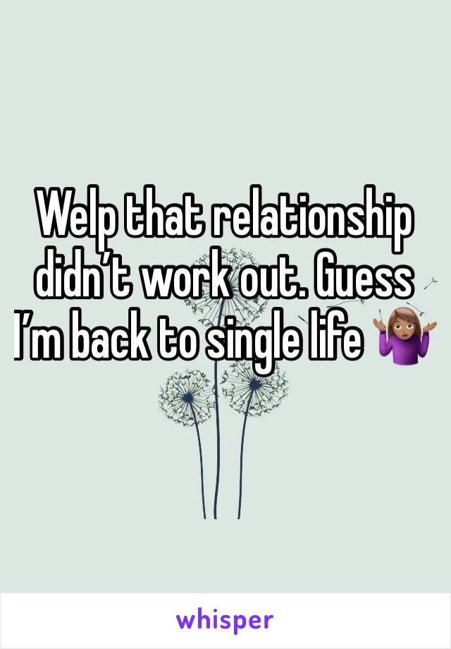 Welp that relationship didn't work out. Guess I'm back to single life 🤷🏽‍♀️