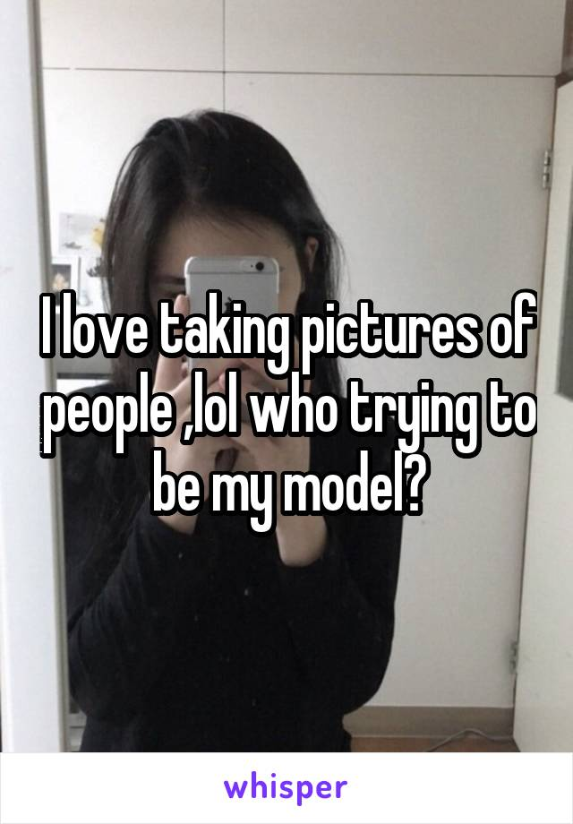 I love taking pictures of people ,lol who trying to be my model?
