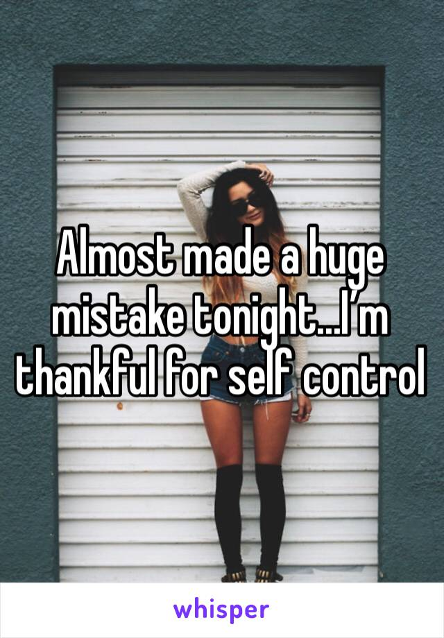 Almost made a huge mistake tonight...I'm thankful for self control