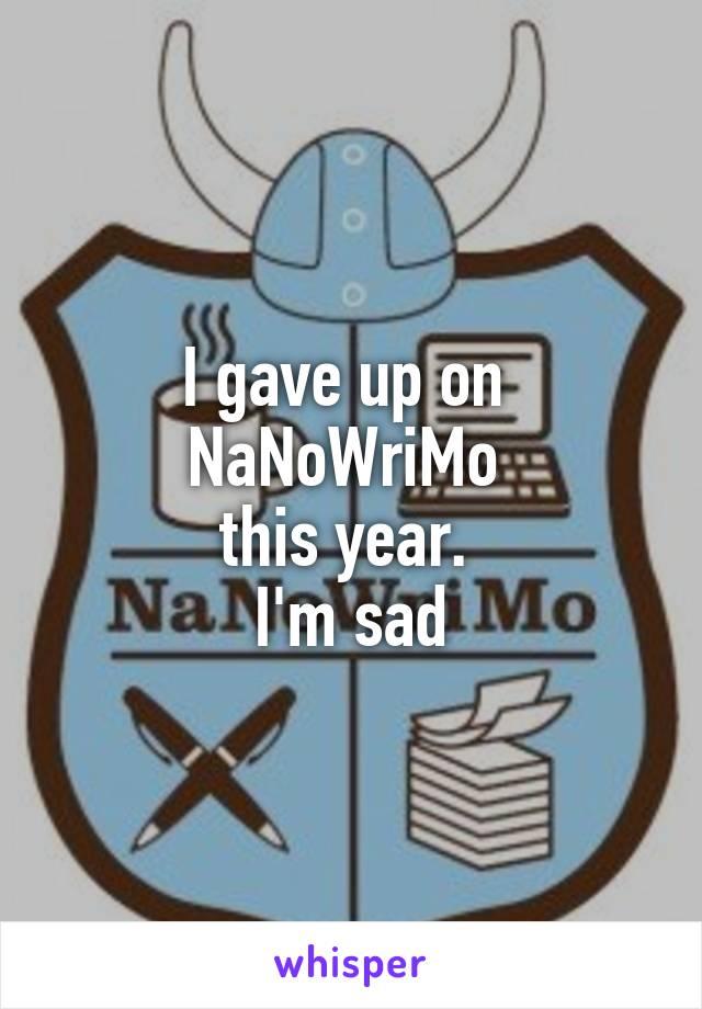 I gave up on  NaNoWriMo  this year.  I'm sad