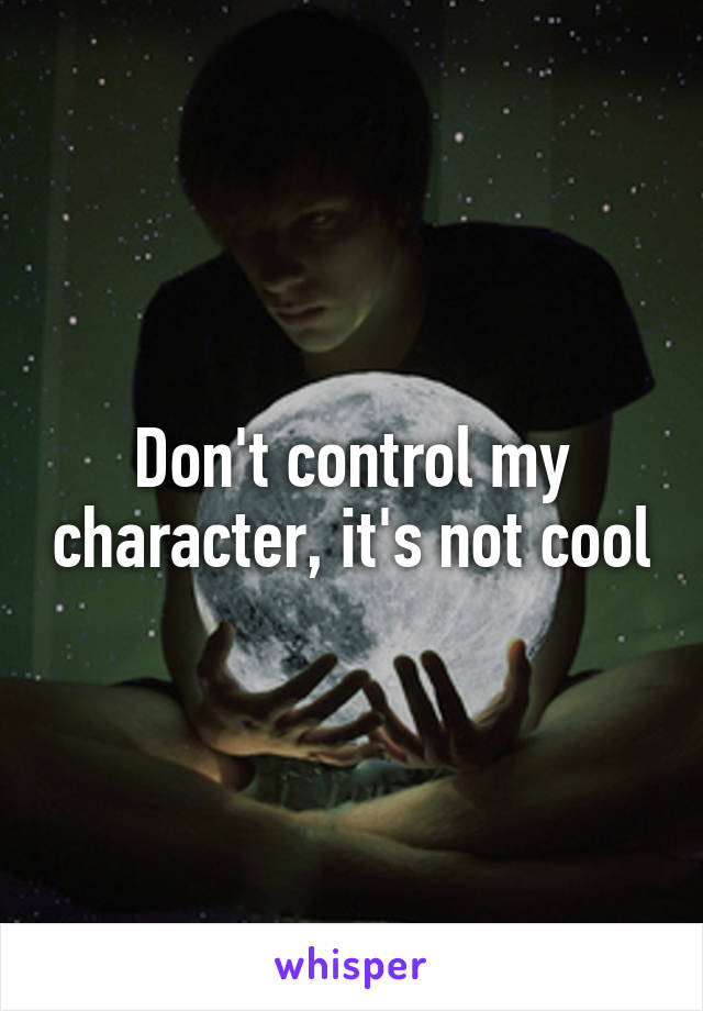 Don't control my character, it's not cool