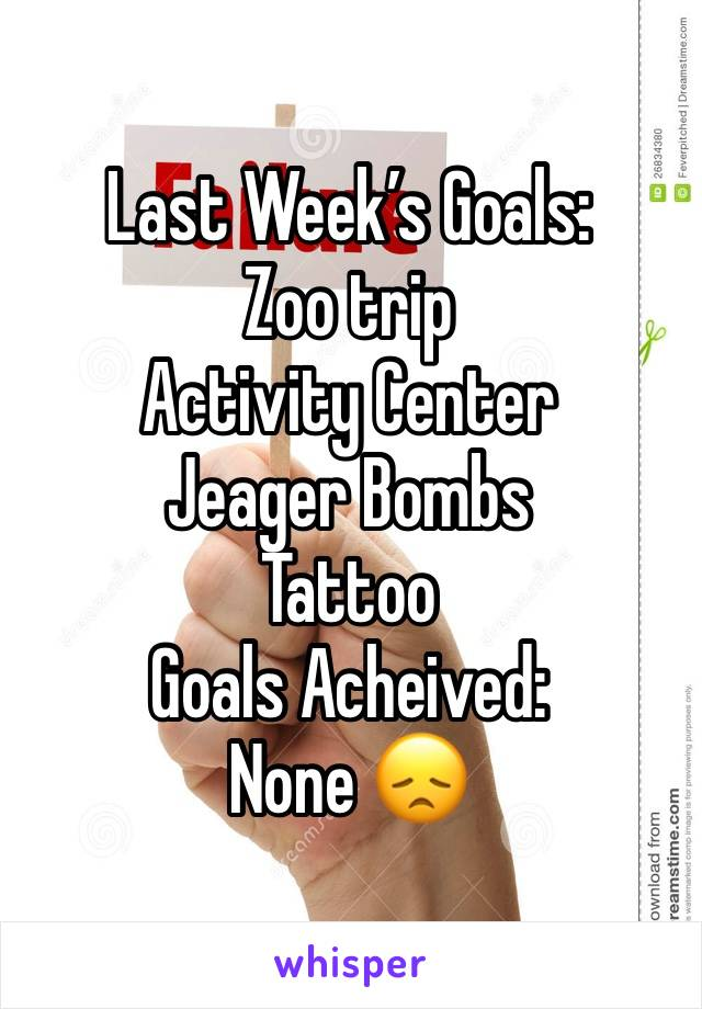 Last Week's Goals: Zoo trip Activity Center  Jeager Bombs Tattoo Goals Acheived: None 😞