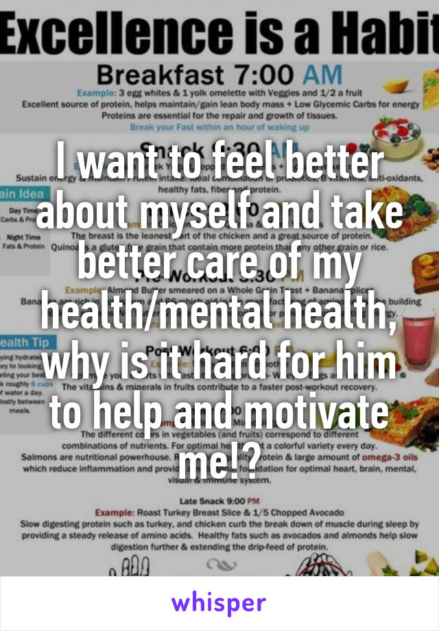 I want to feel better about myself and take better care of my health/mental health, why is it hard for him to help and motivate me!?