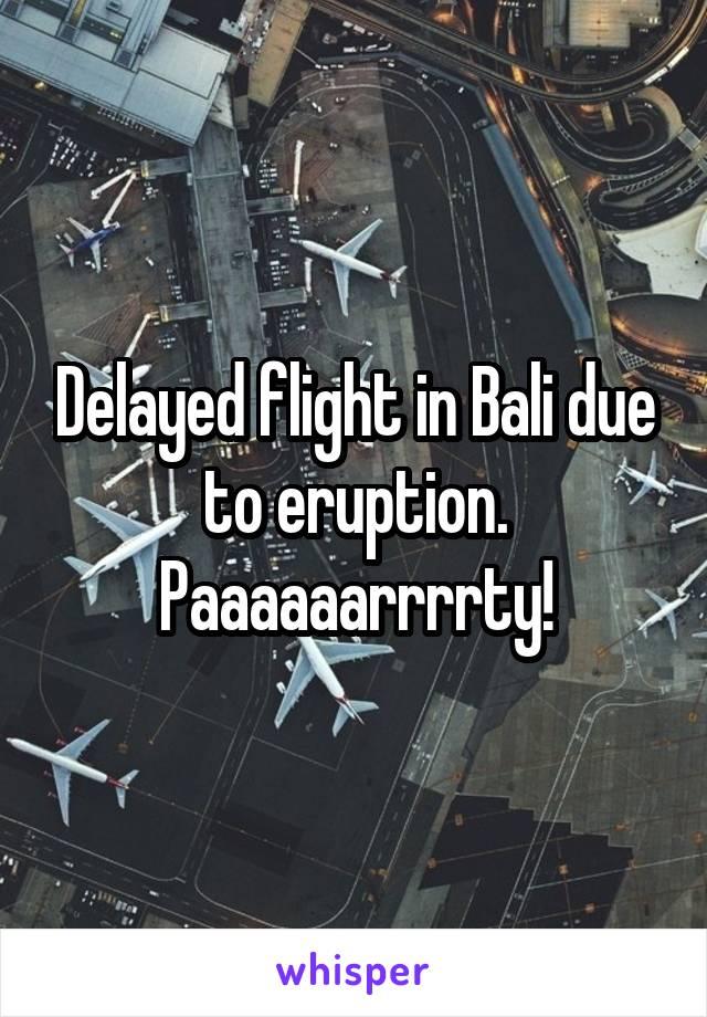 Delayed flight in Bali due to eruption. Paaaaaarrrrty!