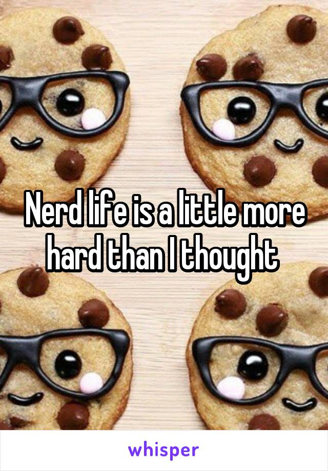 Nerd life is a little more hard than I thought