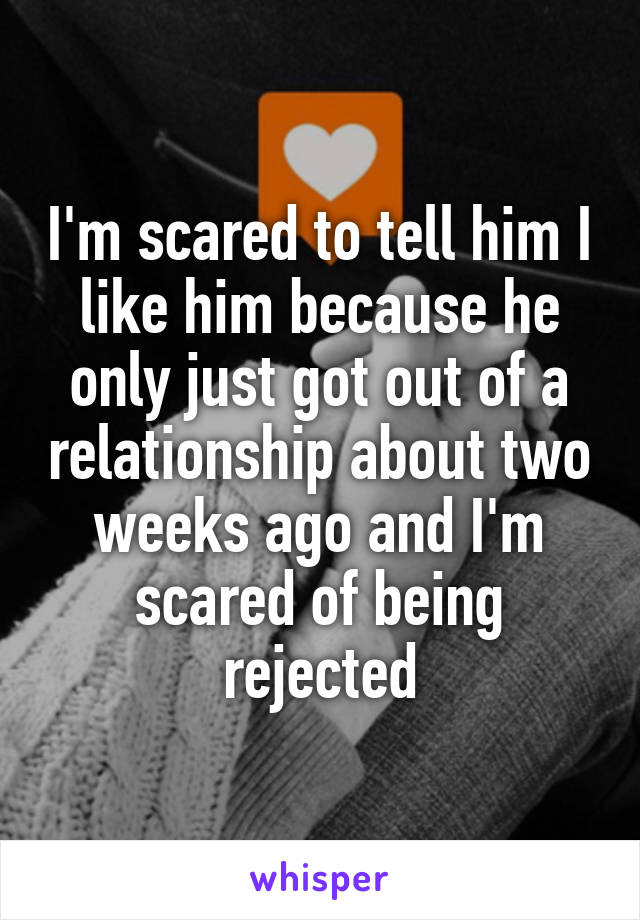 I'm scared to tell him I like him because he only just got out of a relationship about two weeks ago and I'm scared of being rejected