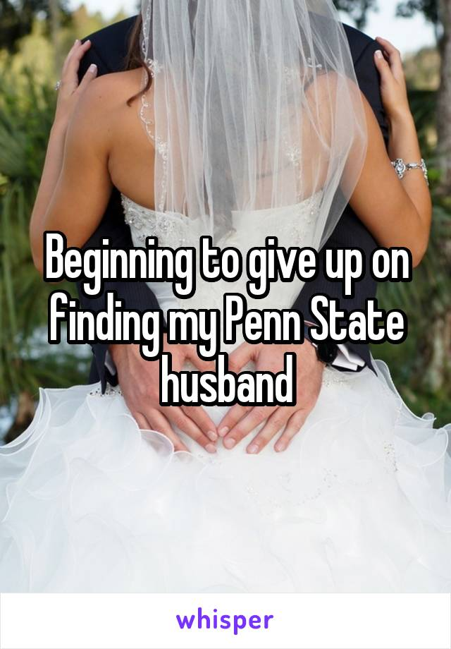 Beginning to give up on finding my Penn State husband