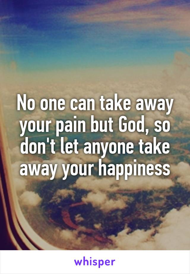 No one can take away your pain but God, so don't let anyone take away your happiness