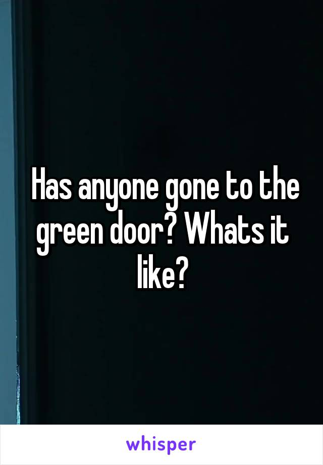 Has anyone gone to the green door? Whats it like?