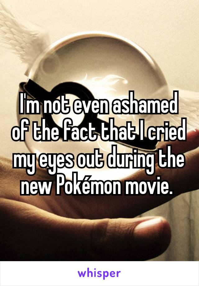 I'm not even ashamed of the fact that I cried my eyes out during the new Pokémon movie.