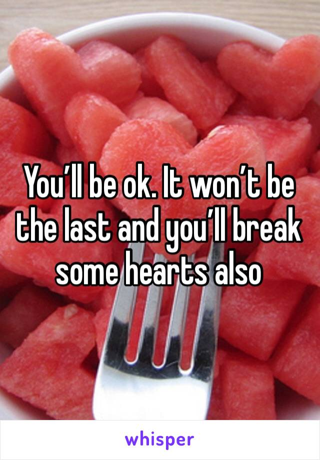 You'll be ok. It won't be the last and you'll break some hearts also