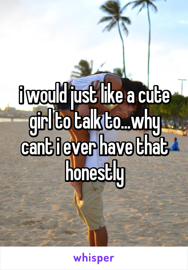 i would just like a cute girl to talk to...why cant i ever have that honestly