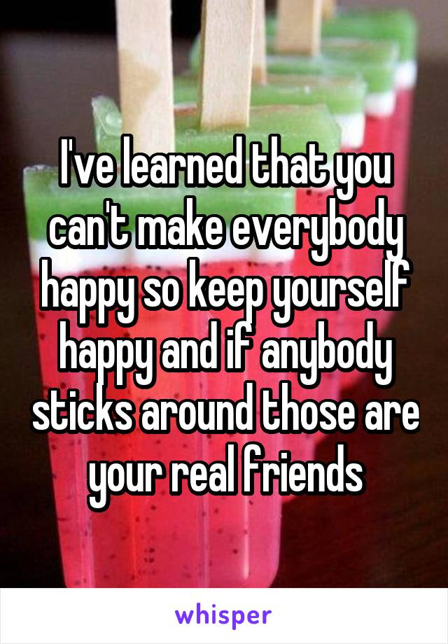 I've learned that you can't make everybody happy so keep yourself happy and if anybody sticks around those are your real friends