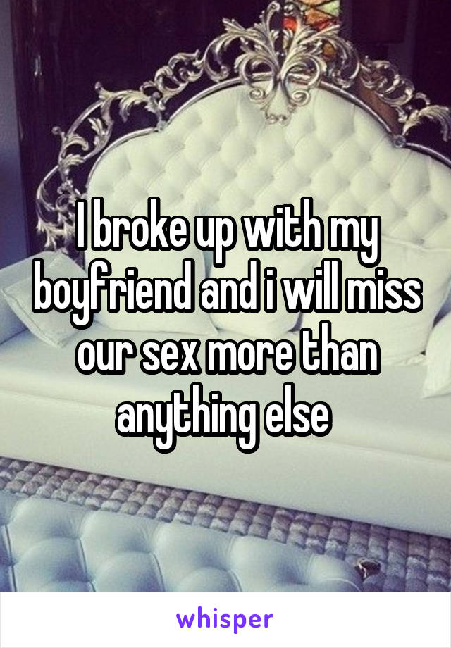 I broke up with my boyfriend and i will miss our sex more than anything else
